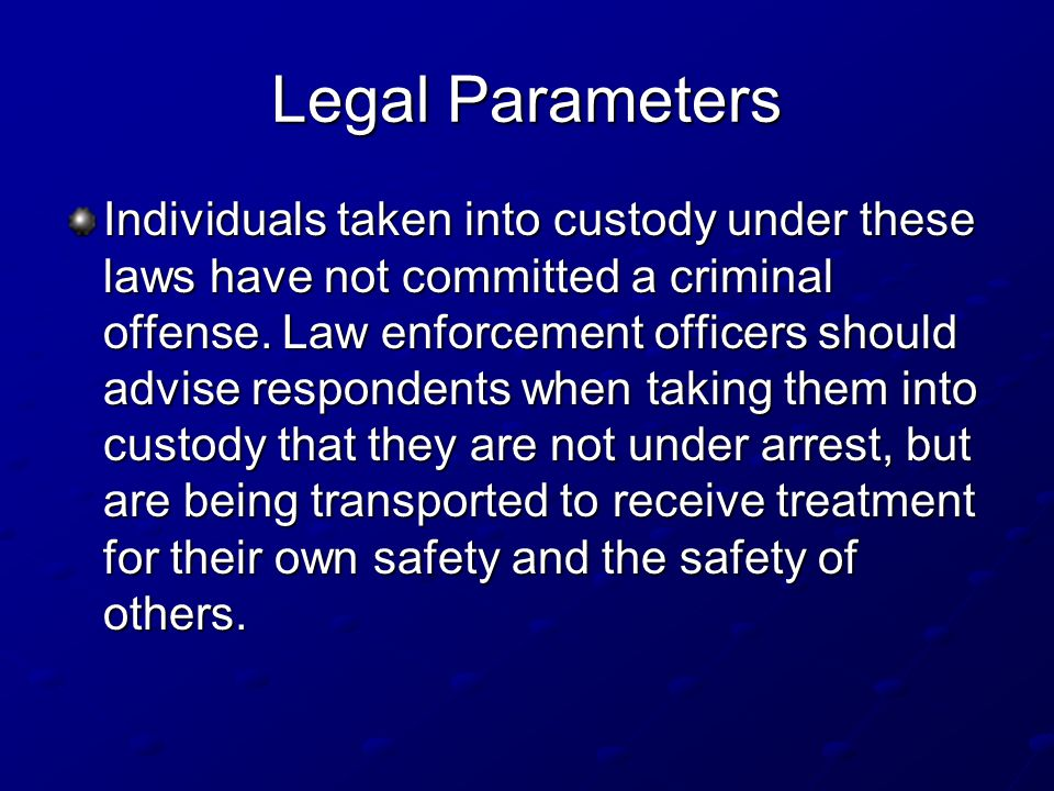Legal Parameters Individuals taken into custody under these laws have not committed a criminal offense.