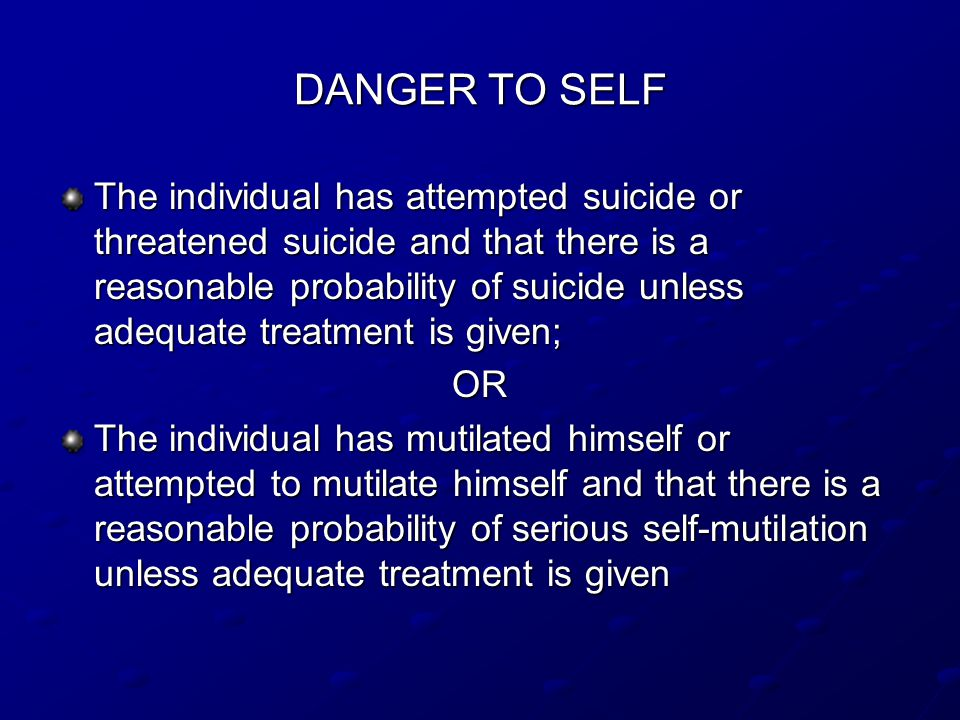 DANGER TO SELF The individual has attempted suicide or threatened suicide and that there is a reasonable probability of suicide unless adequate treatment is given; OR The individual has mutilated himself or attempted to mutilate himself and that there is a reasonable probability of serious self-mutilation unless adequate treatment is given