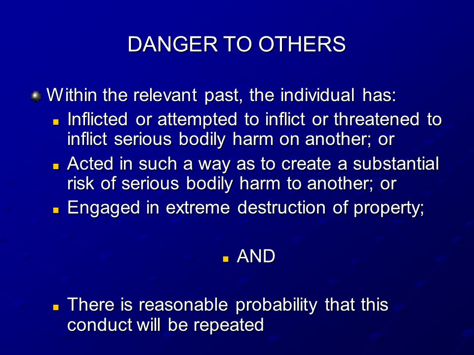 DANGER TO OTHERS Within the relevant past, the individual has: Inflicted or attempted to inflict or threatened to inflict serious bodily harm on another; or Inflicted or attempted to inflict or threatened to inflict serious bodily harm on another; or Acted in such a way as to create a substantial risk of serious bodily harm to another; or Acted in such a way as to create a substantial risk of serious bodily harm to another; or Engaged in extreme destruction of property; Engaged in extreme destruction of property; AND AND There is reasonable probability that this conduct will be repeated There is reasonable probability that this conduct will be repeated