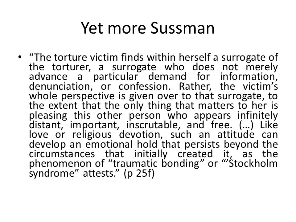 Yet more Sussman The torture victim finds within herself a surrogate of the torturer, a surrogate who does not merely advance a particular demand for information, denunciation, or confession.