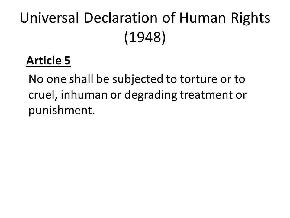 Universal Declaration of Human Rights (1948) Article 5 No one shall be subjected to torture or to cruel, inhuman or degrading treatment or punishment.