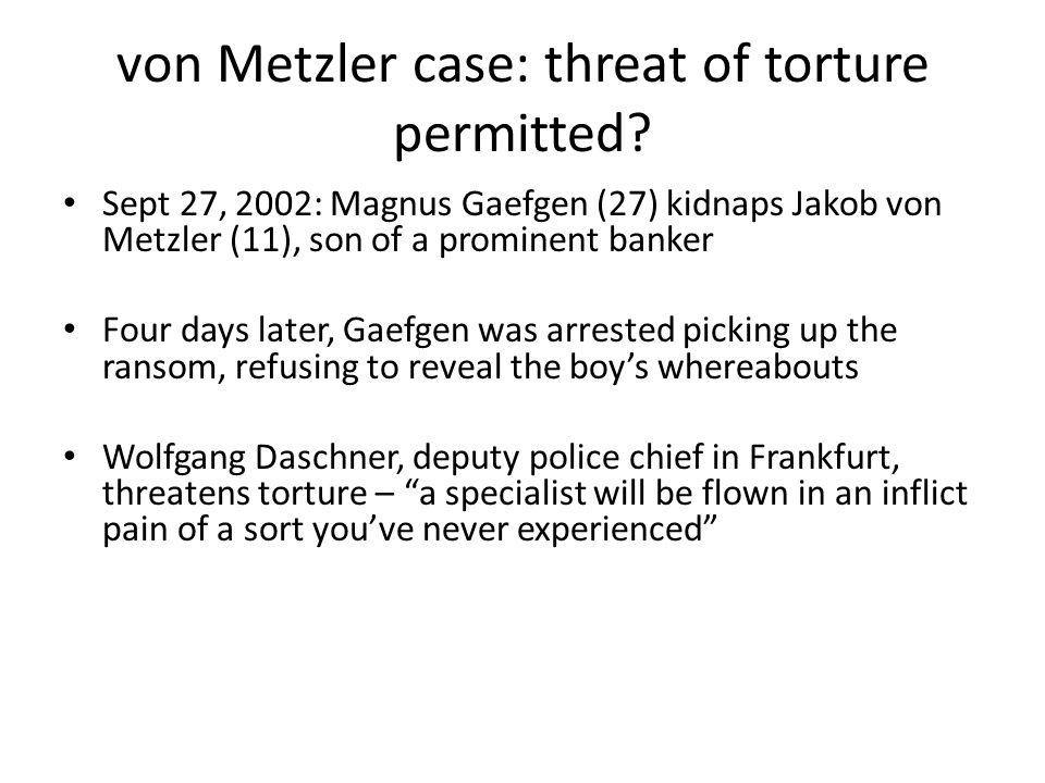 von Metzler case: threat of torture permitted.
