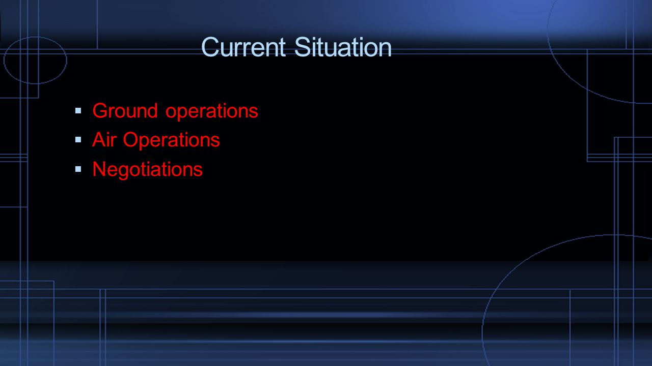  Ground operations  Air Operations  Negotiations Current Situation