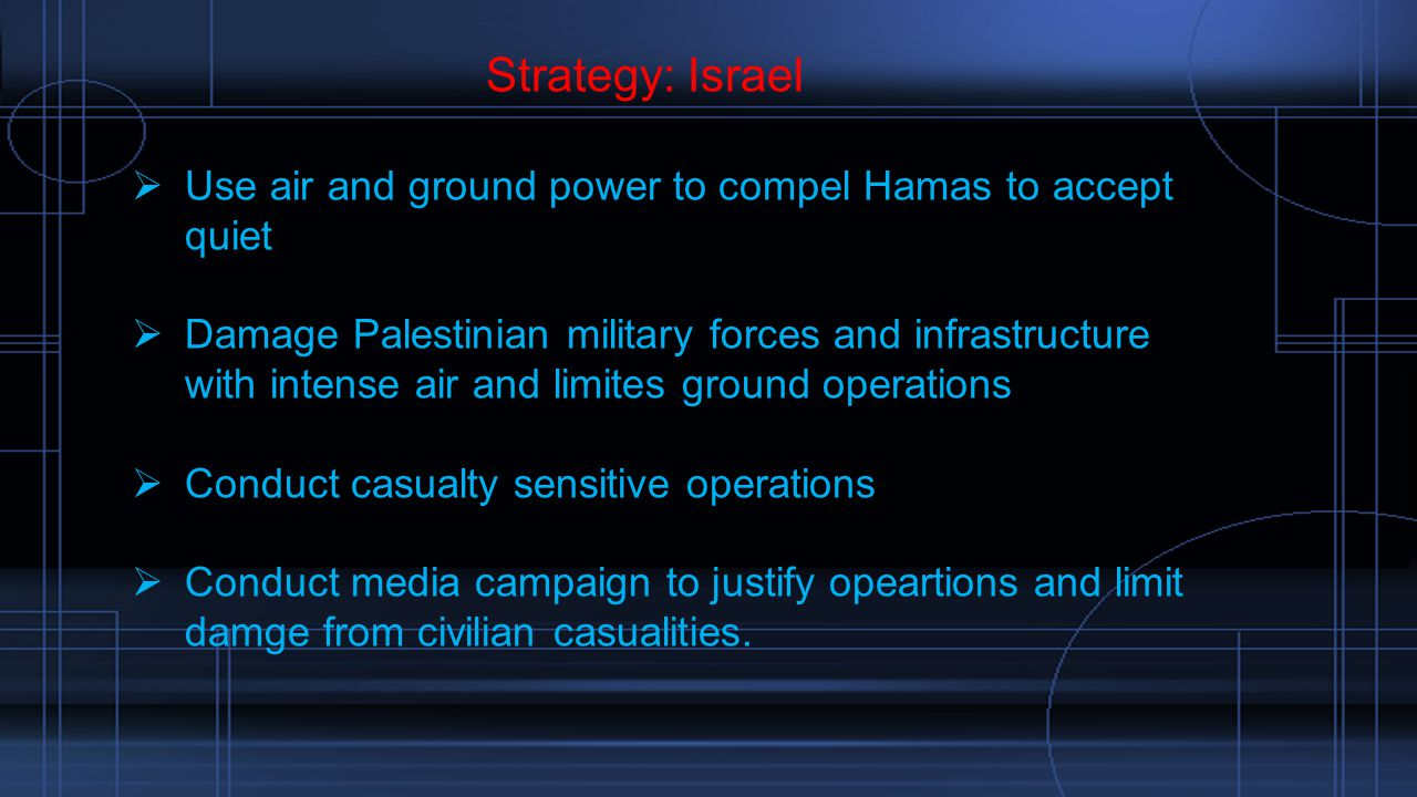 Strategy: Israel  Use air and ground power to compel Hamas to accept quiet  Damage Palestinian military forces and infrastructure with intense air and limites ground operations  Conduct casualty sensitive operations  Conduct media campaign to justify opeartions and limit damge from civilian casualities.