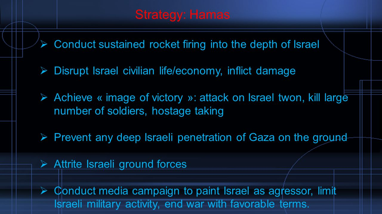 Strategy: Hamas  Conduct sustained rocket firing into the depth of Israel  Disrupt Israel civilian life/economy, inflict damage  Achieve « image of victory »: attack on Israel twon, kill large number of soldiers, hostage taking  Prevent any deep Israeli penetration of Gaza on the ground  Attrite Israeli ground forces  Conduct media campaign to paint Israel as agressor, limit Israeli military activity, end war with favorable terms.