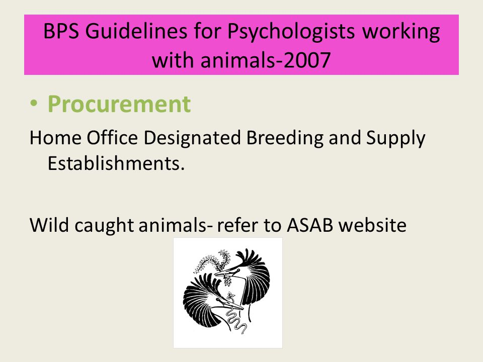 BPS Guidelines for Psychologists working with animals-2007 Procurement Home Office Designated Breeding and Supply Establishments. Wild caught animals-