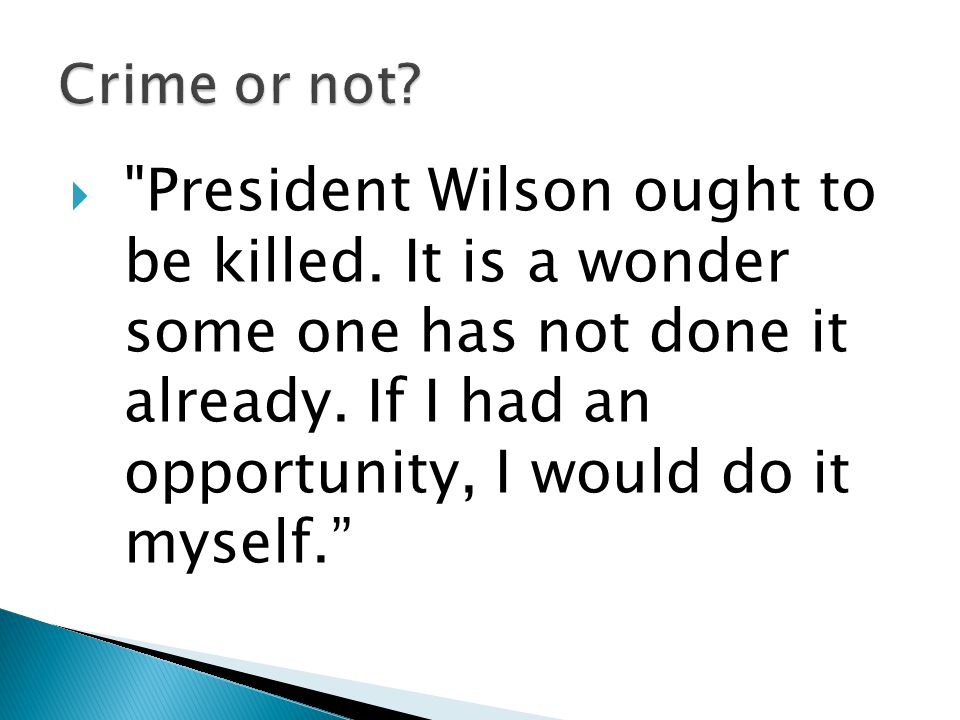  President Wilson ought to be killed. It is a wonder some one has not done it already.