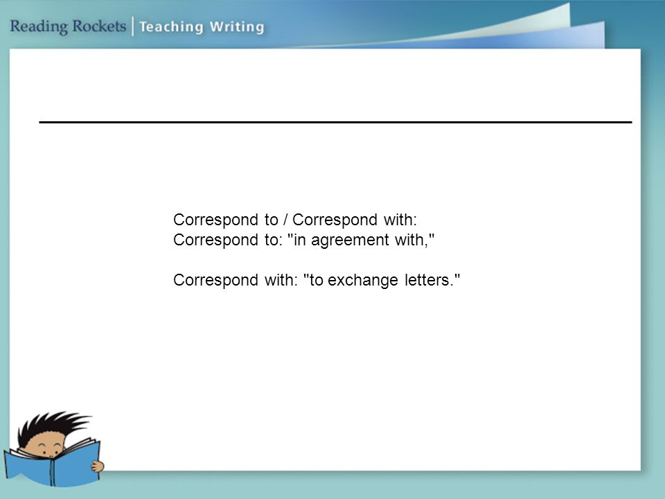 Correspond to / Correspond with: Correspond to: in agreement with, Correspond with: to exchange letters.