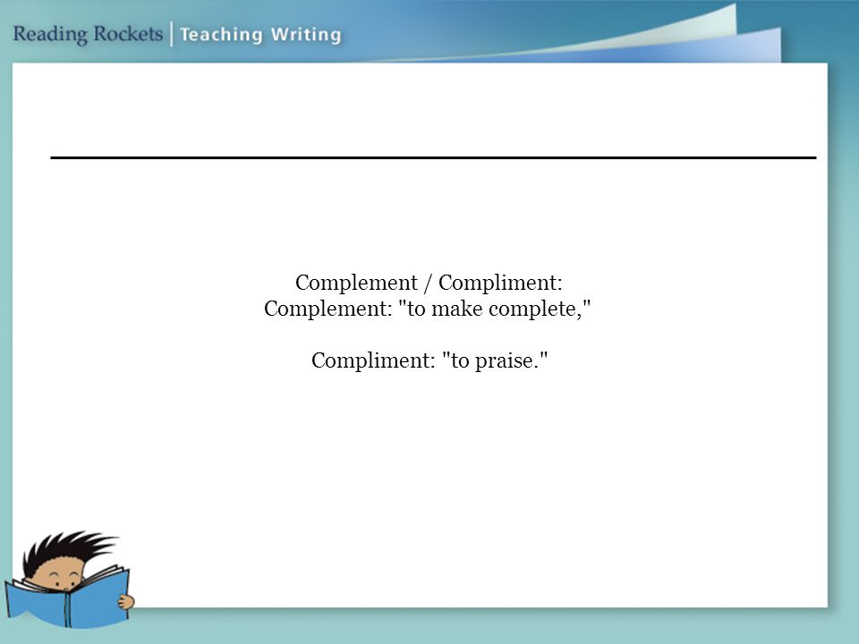 Complement / Compliment: Complement: to make complete, Compliment: to praise.