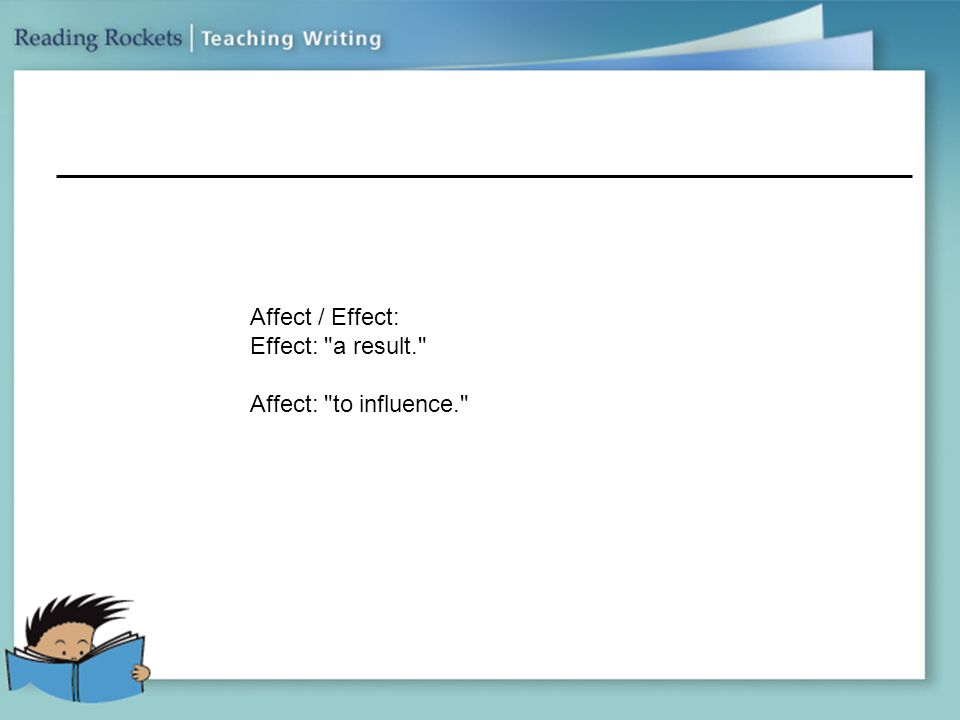 Affect / Effect: Effect: a result. Affect: to influence.