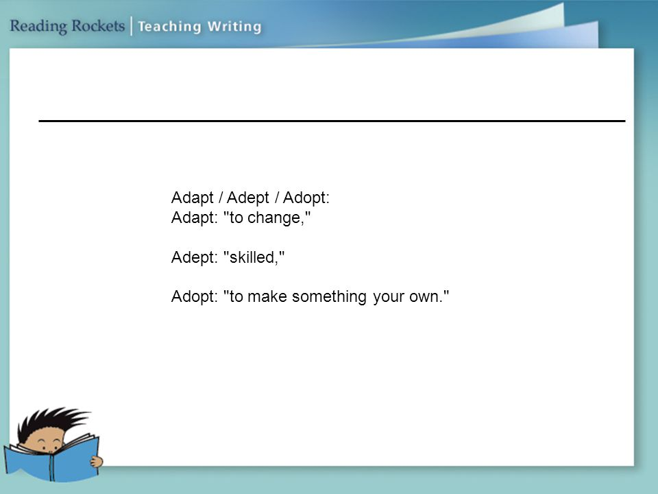 Adapt / Adept / Adopt: Adapt: to change, Adept: skilled, Adopt: to make something your own.