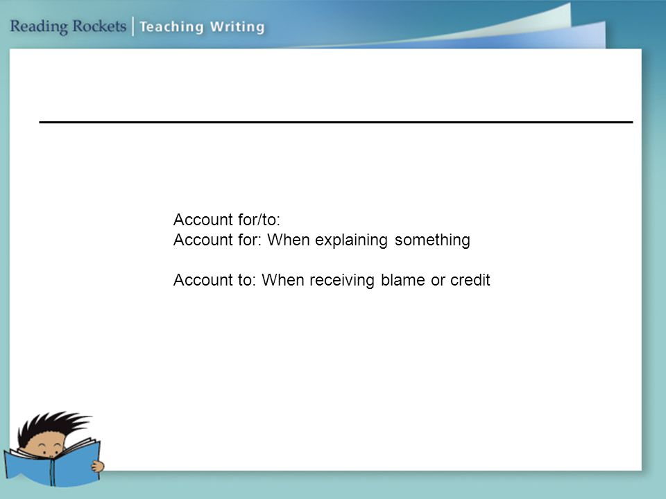 Account for/to: Account for: When explaining something Account to: When receiving blame or credit