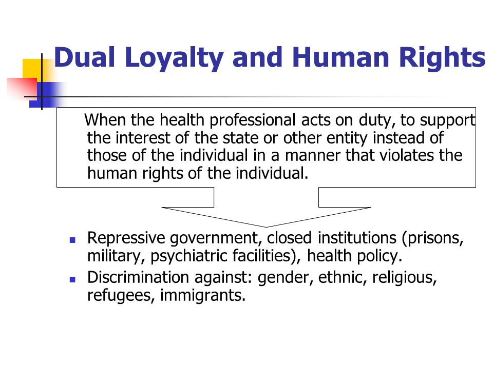 Dual Loyalty and Human Rights When the health professional acts on duty, to support the interest of the state or other entity instead of those of the individual in a manner that violates the human rights of the individual.