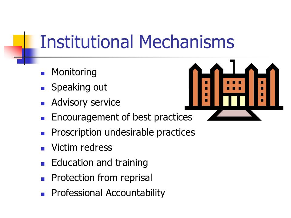 Institutional Mechanisms Monitoring Speaking out Advisory service Encouragement of best practices Proscription undesirable practices Victim redress Education and training Protection from reprisal Professional Accountability