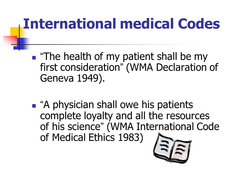 International medical Codes The health of my patient shall be my first consideration (WMA Declaration of Geneva 1949).