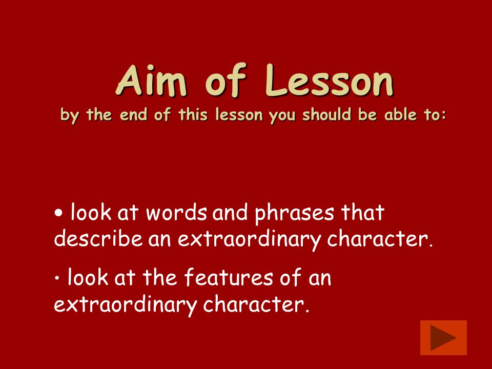 Aim of Lesson by the end of this lesson you should be able to: look at words and phrases that describe an extraordinary character. look at the feature