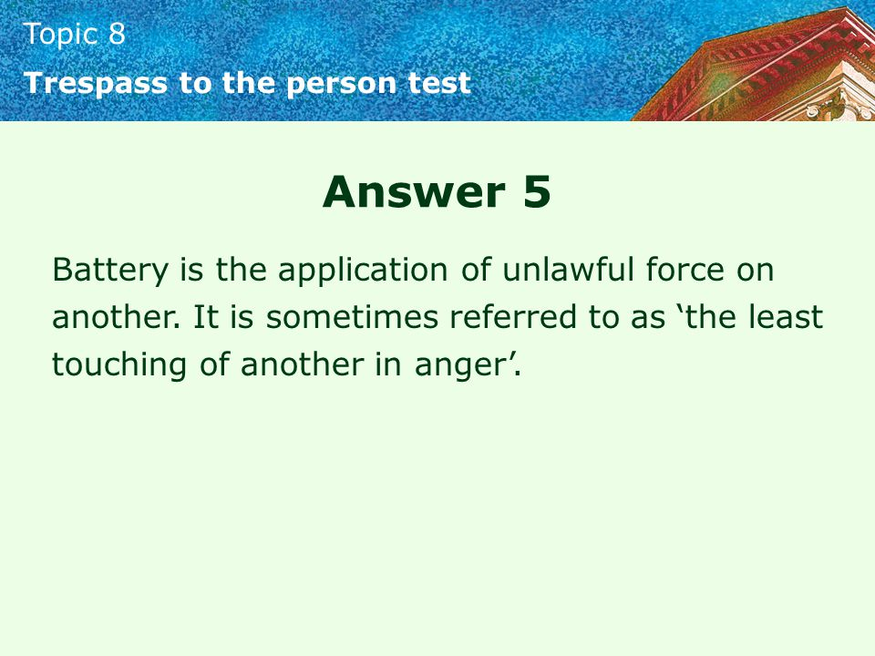 Topic 8 Trespass to the person test Answer 5 Battery is the application of unlawful force on another.