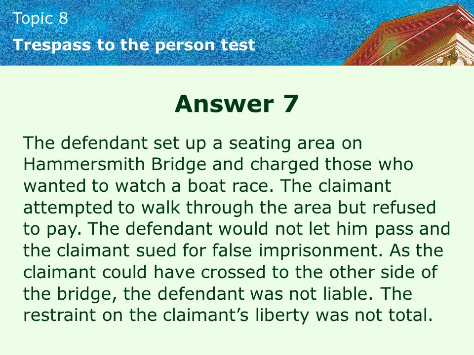 Topic 8 Trespass to the person test Answer 7 The defendant set up a seating area on Hammersmith Bridge and charged those who wanted to watch a boat ra