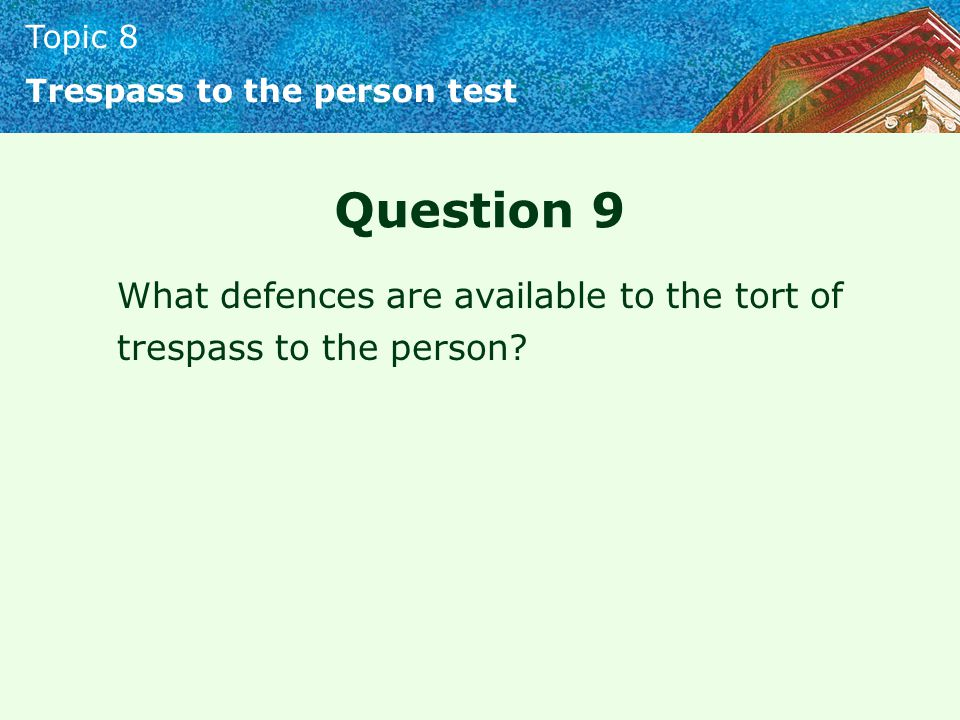Topic 8 Trespass to the person test Question 9 What defences are available to the tort of trespass to the person?
