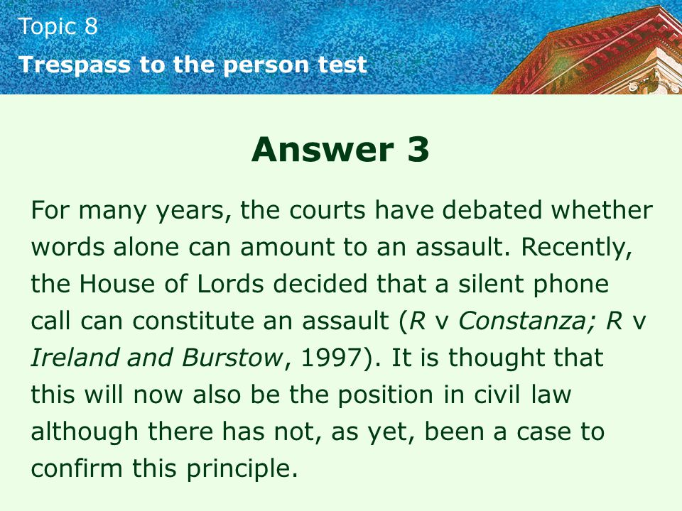 Topic 8 Trespass to the person test Answer 3 For many years, the courts have debated whether words alone can amount to an assault. Recently, the House