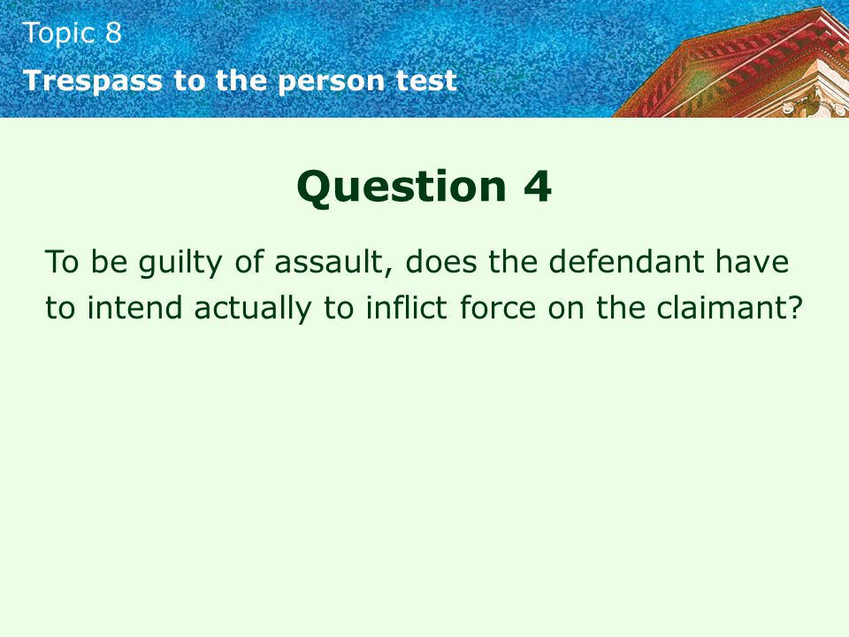 Topic 8 Trespass to the person test Question 4 To be guilty of assault, does the defendant have to intend actually to inflict force on the claimant