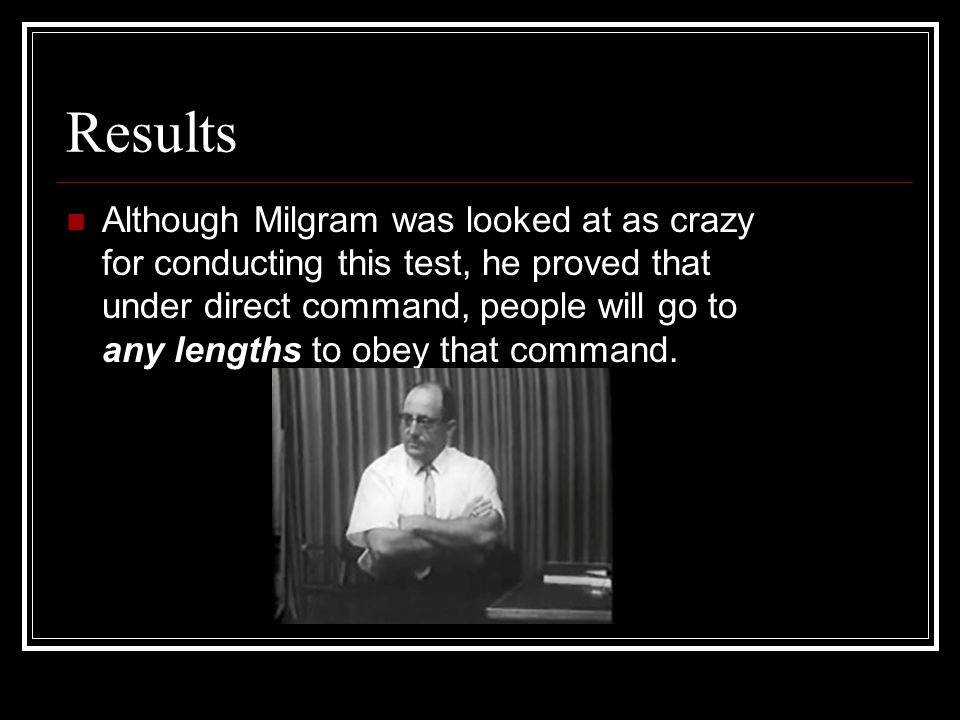 Results Although Milgram was looked at as crazy for conducting this test, he proved that under direct command, people will go to any lengths to obey t