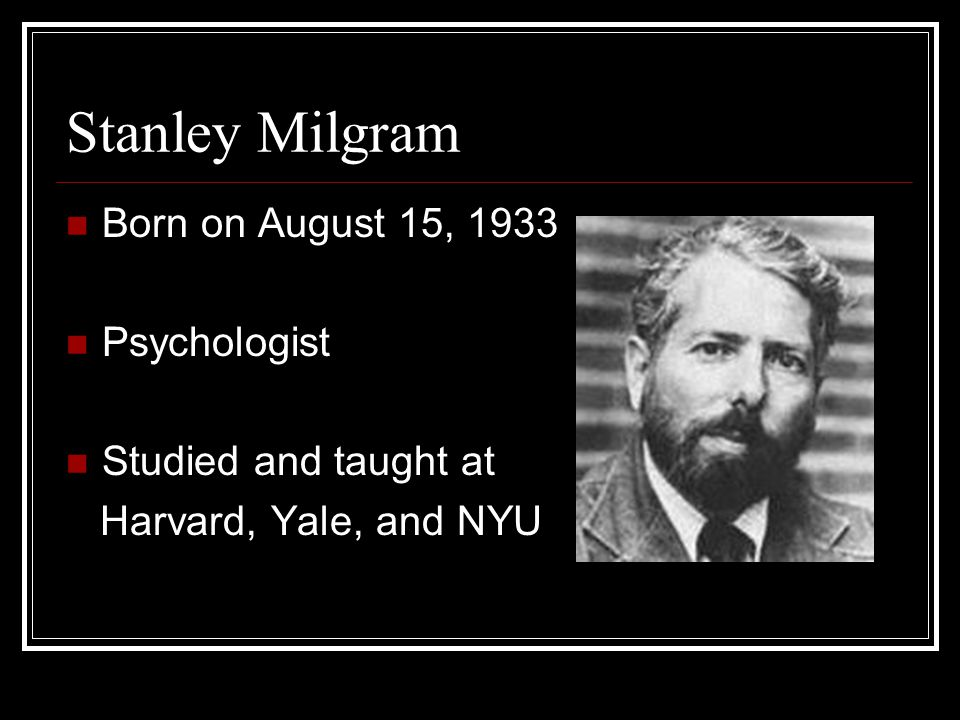 Stanley Milgram Born on August 15, 1933 Psychologist Studied and taught at Harvard, Yale, and NYU