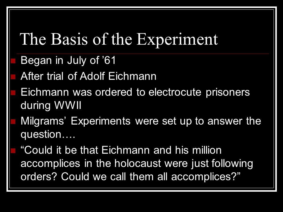 The Basis of the Experiment Began in July of '61 After trial of Adolf Eichmann Eichmann was ordered to electrocute prisoners during WWII Milgrams' Exp
