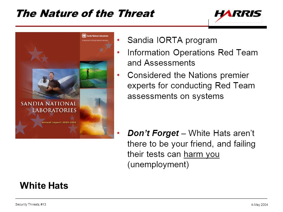 Security Threats, #13 4-May 2004 The Nature of the Threat Sandia IORTA program Information Operations Red Team and Assessments Considered the Nations premier experts for conducting Red Team assessments on systems Don't Forget – White Hats aren't there to be your friend, and failing their tests can harm you (unemployment) White Hats
