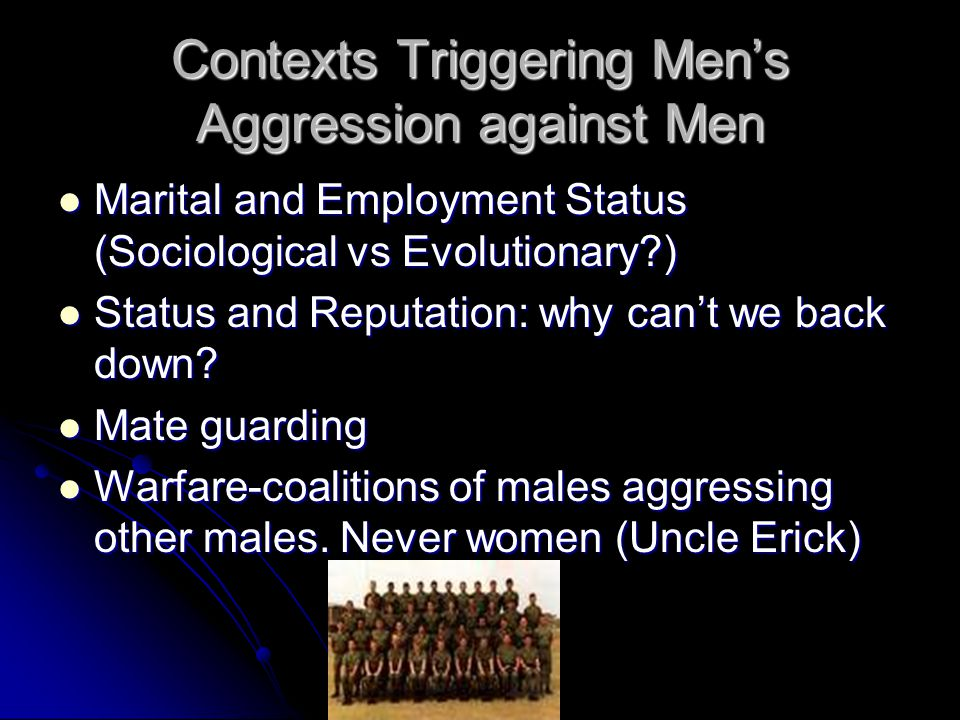 Contexts Triggering Men's Aggression against Men Marital and Employment Status (Sociological vs Evolutionary ) Marital and Employment Status (Sociological vs Evolutionary ) Status and Reputation: why can't we back down.
