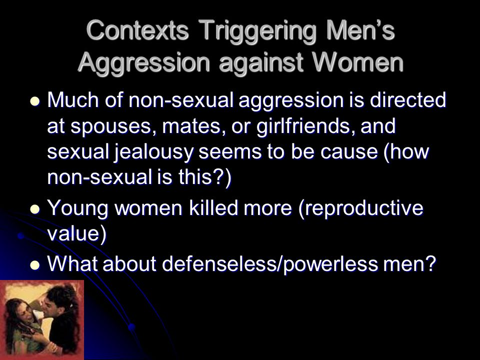 Contexts Triggering Men's Aggression against Women Much of non-sexual aggression is directed at spouses, mates, or girlfriends, and sexual jealousy seems to be cause (how non-sexual is this ) Much of non-sexual aggression is directed at spouses, mates, or girlfriends, and sexual jealousy seems to be cause (how non-sexual is this ) Young women killed more (reproductive value) Young women killed more (reproductive value) What about defenseless/powerless men.