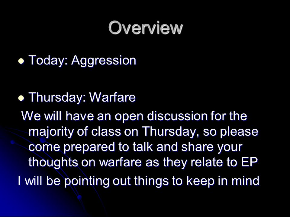Overview Today: Aggression Today: Aggression Thursday: Warfare Thursday: Warfare We will have an open discussion for the majority of class on Thursday, so please come prepared to talk and share your thoughts on warfare as they relate to EP We will have an open discussion for the majority of class on Thursday, so please come prepared to talk and share your thoughts on warfare as they relate to EP I will be pointing out things to keep in mind
