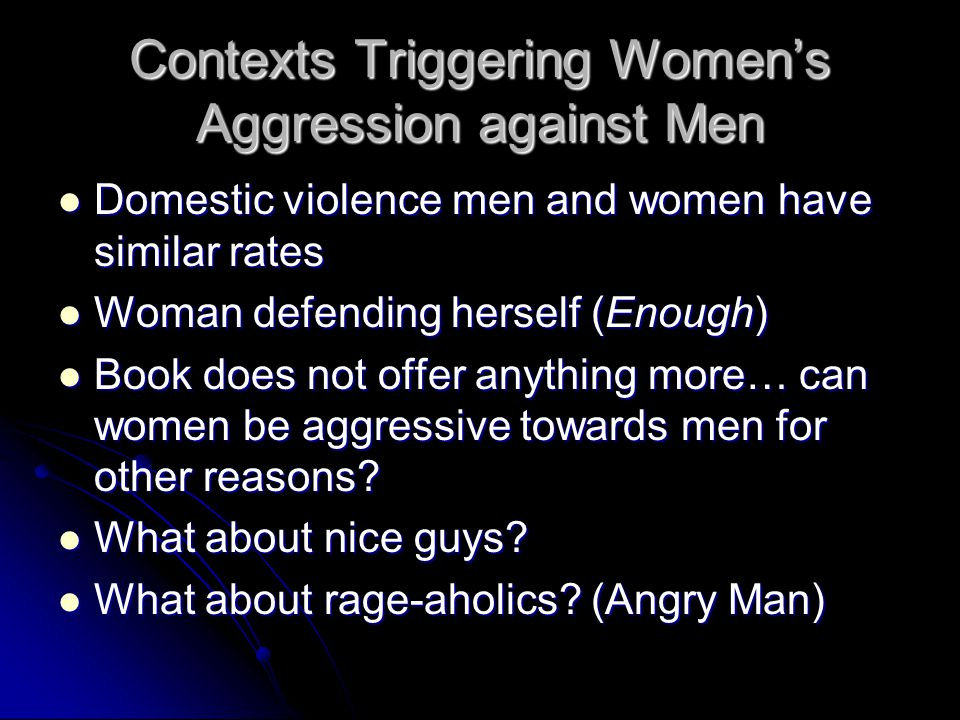 Contexts Triggering Women's Aggression against Men Domestic violence men and women have similar rates Domestic violence men and women have similar rates Woman defending herself (Enough) Woman defending herself (Enough) Book does not offer anything more… can women be aggressive towards men for other reasons.