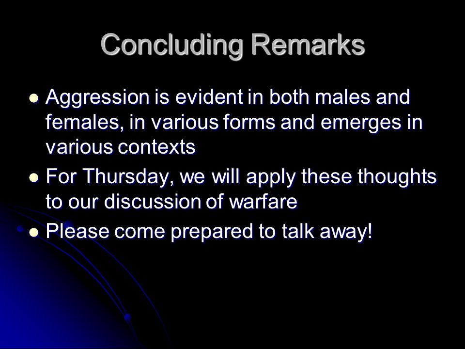 Concluding Remarks Aggression is evident in both males and females, in various forms and emerges in various contexts Aggression is evident in both males and females, in various forms and emerges in various contexts For Thursday, we will apply these thoughts to our discussion of warfare For Thursday, we will apply these thoughts to our discussion of warfare Please come prepared to talk away.