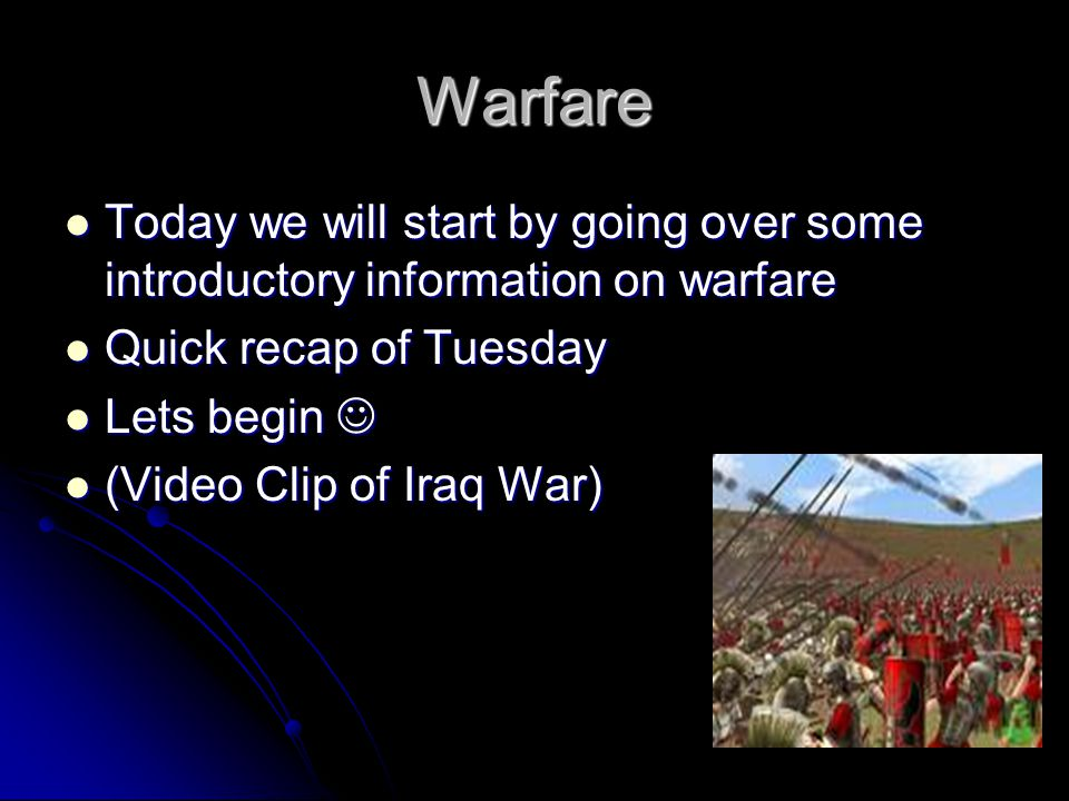 Warfare Today we will start by going over some introductory information on warfare Today we will start by going over some introductory information on warfare Quick recap of Tuesday Quick recap of Tuesday Lets begin Lets begin (Video Clip of Iraq War) (Video Clip of Iraq War)