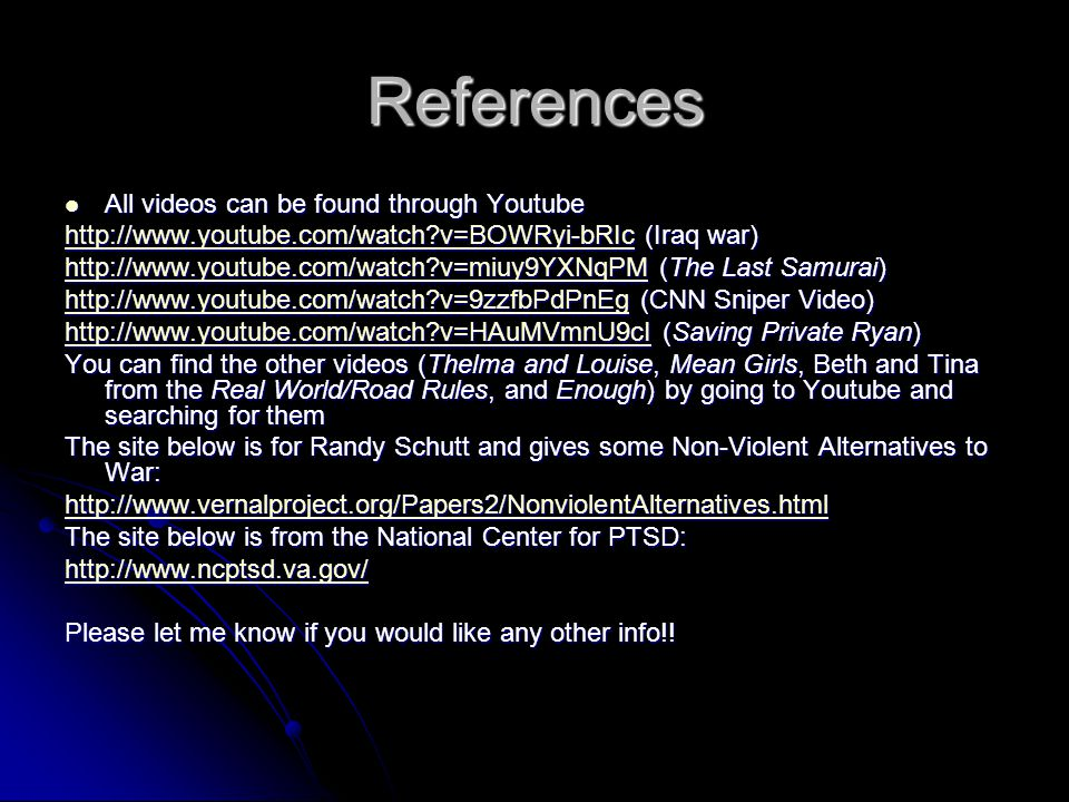 References All videos can be found through Youtube All videos can be found through Youtube http://www.youtube.com/watch v=BOWRyi-bRIchttp://www.youtube.com/watch v=BOWRyi-bRIc (Iraq war) http://www.youtube.com/watch v=BOWRyi-bRIc http://www.youtube.com/watch v=miuy9YXNqPMhttp://www.youtube.com/watch v=miuy9YXNqPM (The Last Samurai) http://www.youtube.com/watch v=miuy9YXNqPM http://www.youtube.com/watch v=9zzfbPdPnEghttp://www.youtube.com/watch v=9zzfbPdPnEg (CNN Sniper Video) http://www.youtube.com/watch v=9zzfbPdPnEg http://www.youtube.com/watch v=HAuMVmnU9cIhttp://www.youtube.com/watch v=HAuMVmnU9cI (Saving Private Ryan) http://www.youtube.com/watch v=HAuMVmnU9cI You can find the other videos (Thelma and Louise, Mean Girls, Beth and Tina from the Real World/Road Rules, and Enough) by going to Youtube and searching for them The site below is for Randy Schutt and gives some Non-Violent Alternatives to War: http://www.vernalproject.org/Papers2/NonviolentAlternatives.html The site below is from the National Center for PTSD: http://www.ncptsd.va.gov/ Please let me know if you would like any other info!!