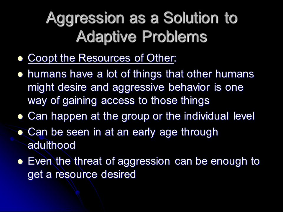 Aggression as a Solution to Adaptive Problems Coopt the Resources of Other: Coopt the Resources of Other: humans have a lot of things that other humans might desire and aggressive behavior is one way of gaining access to those things humans have a lot of things that other humans might desire and aggressive behavior is one way of gaining access to those things Can happen at the group or the individual level Can happen at the group or the individual level Can be seen in at an early age through adulthood Can be seen in at an early age through adulthood Even the threat of aggression can be enough to get a resource desired Even the threat of aggression can be enough to get a resource desired