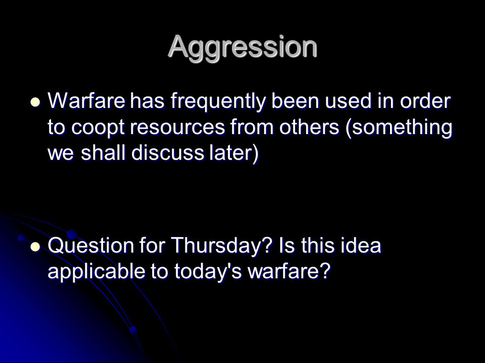Aggression Warfare has frequently been used in order to coopt resources from others (something we shall discuss later) Warfare has frequently been used in order to coopt resources from others (something we shall discuss later) Question for Thursday.
