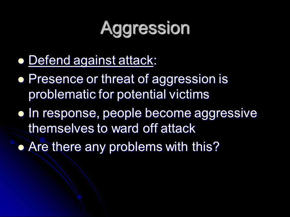 Aggression Defend against attack: Defend against attack: Presence or threat of aggression is problematic for potential victims Presence or threat of aggression is problematic for potential victims In response, people become aggressive themselves to ward off attack In response, people become aggressive themselves to ward off attack Are there any problems with this.