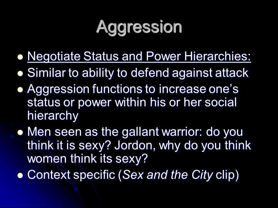 Aggression Negotiate Status and Power Hierarchies: Negotiate Status and Power Hierarchies: Similar to ability to defend against attack Similar to ability to defend against attack Aggression functions to increase one's status or power within his or her social hierarchy Aggression functions to increase one's status or power within his or her social hierarchy Men seen as the gallant warrior: do you think it is sexy.