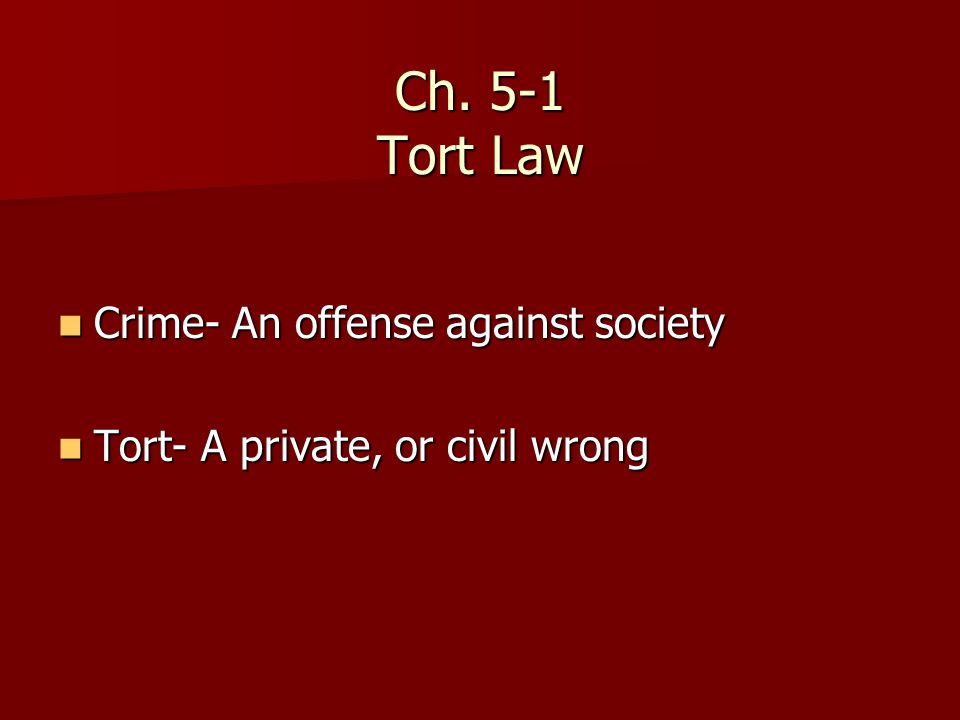 Ch. 5-1 Tort Law Crime- An offense against society Crime- An offense against society Tort- A private, or civil wrong Tort- A private, or civil wrong