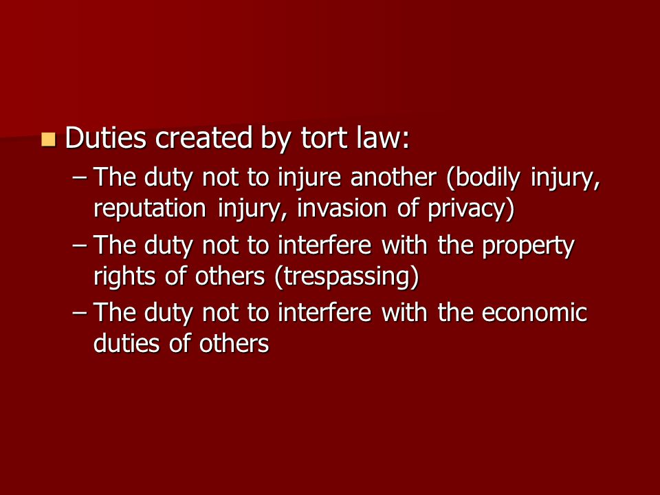 Duties created by tort law: Duties created by tort law: –The duty not to injure another (bodily injury, reputation injury, invasion of privacy) –The duty not to interfere with the property rights of others (trespassing) –The duty not to interfere with the economic duties of others