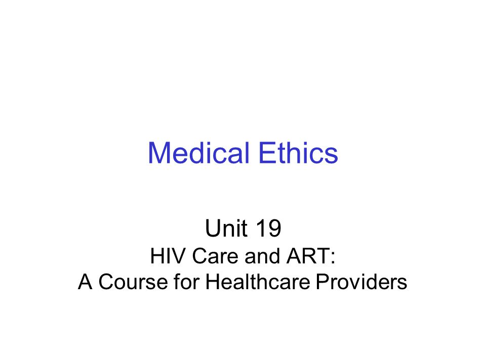 Medical Ethics Unit 19 HIV Care and ART: A Course for Healthcare Providers