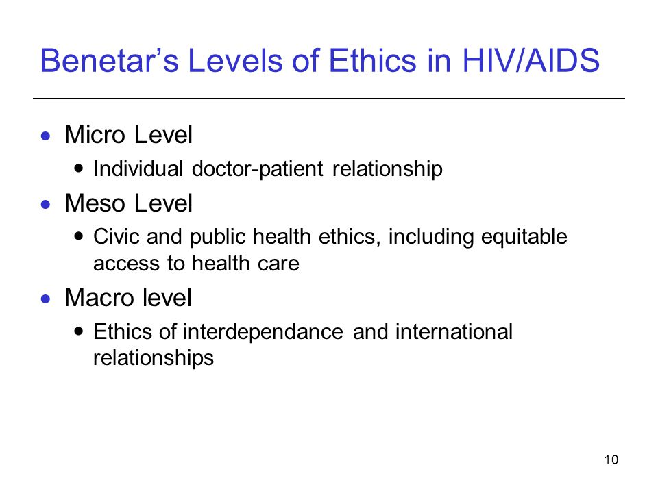 10 Benetar's Levels of Ethics in HIV/AIDS  Micro Level Individual doctor-patient relationship  Meso Level Civic and public health ethics, including equitable access to health care  Macro level Ethics of interdependance and international relationships