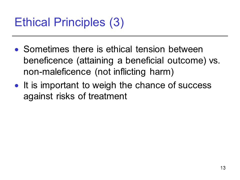 13 Ethical Principles (3)  Sometimes there is ethical tension between beneficence (attaining a beneficial outcome) vs.