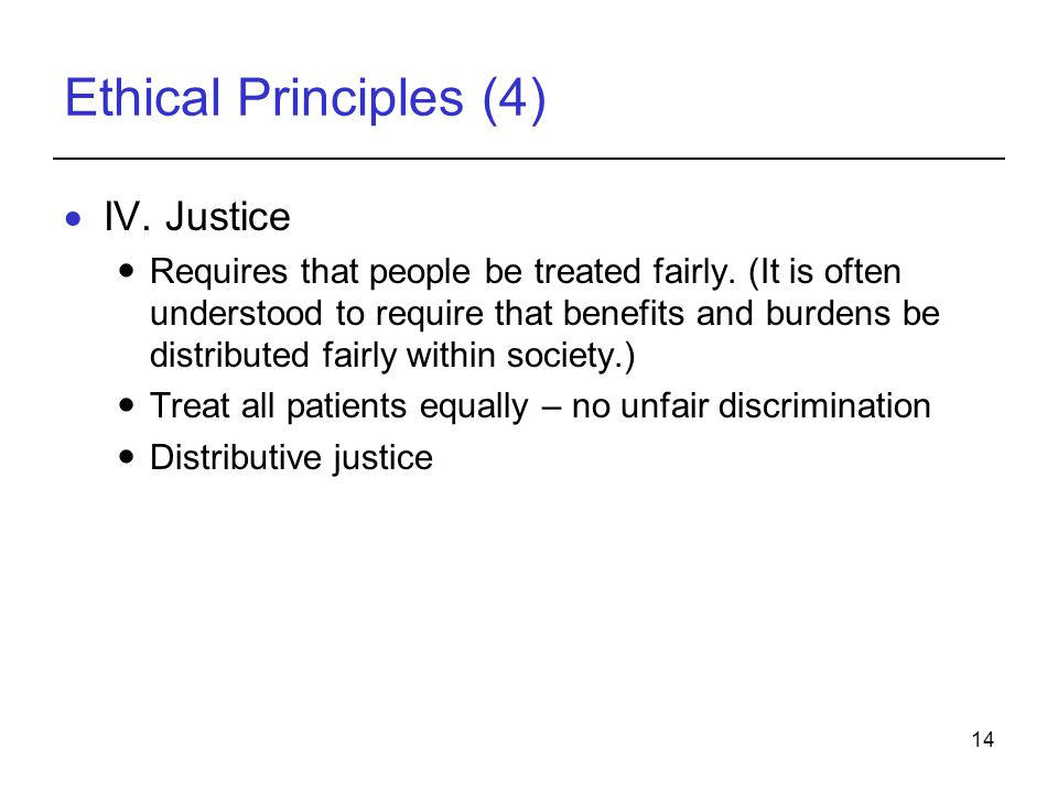 14 Ethical Principles (4)  IV. Justice Requires that people be treated fairly. (It is often understood to require that benefits and burdens be distri