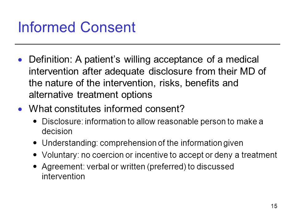15 Informed Consent  Definition: A patient's willing acceptance of a medical intervention after adequate disclosure from their MD of the nature of the intervention, risks, benefits and alternative treatment options  What constitutes informed consent.