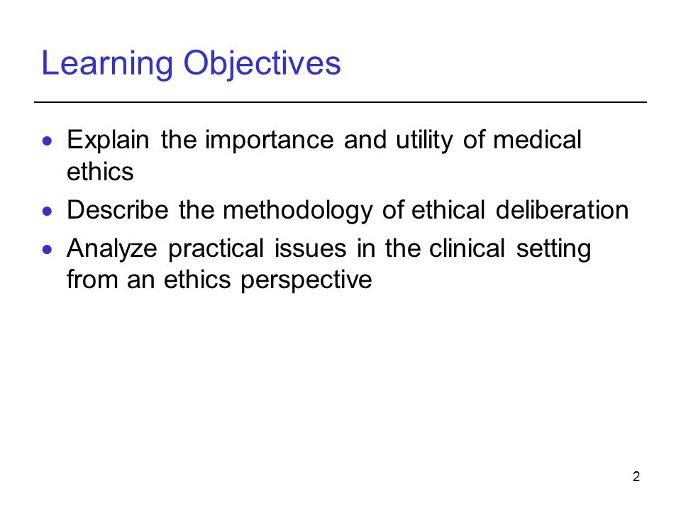 2 Learning Objectives  Explain the importance and utility of medical ethics  Describe the methodology of ethical deliberation  Analyze practical is