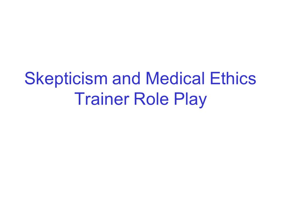 Skepticism and Medical Ethics Trainer Role Play