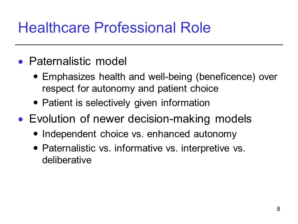8 Healthcare Professional Role  Paternalistic model Emphasizes health and well-being (beneficence) over respect for autonomy and patient choice Patient is selectively given information  Evolution of newer decision-making models Independent choice vs.